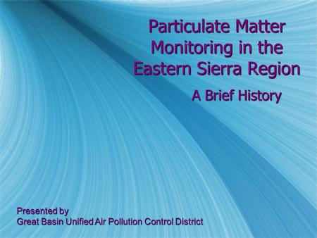 Particulate Matter Monitoring in the Eastern Sierra Region A Brief History Presented by Great Basin Unified Air Pollution Control District.