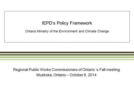 IEPD's Policy Framework Ontario Ministry of the Environment and Climate Change Regional Public Works Commissioners of Ontario 's Fall meeting Muskoka,