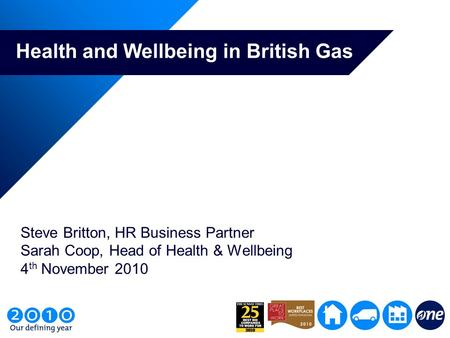 Health and Wellbeing in British Gas Steve Britton, HR Business Partner Sarah Coop, Head of Health & Wellbeing 4 th November 2010.