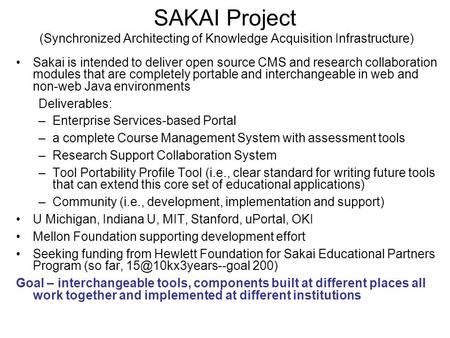 SAKAI Project (Synchronized Architecting of Knowledge Acquisition Infrastructure) Sakai is intended to deliver open source CMS and research collaboration.