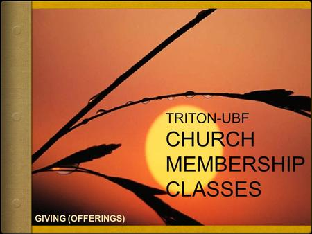 TRITON-UBF CHURCH MEMBERSHIP CLASSES. Giving (Offerings) As you come to him, the living Stone—rejected by humans but chosen by God and precious to him—
