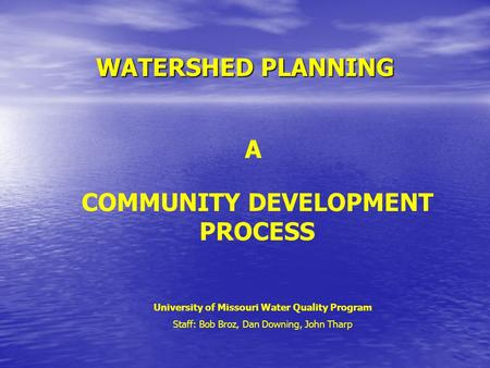 WATERSHED PLANNING A COMMUNITY DEVELOPMENT PROCESS University of Missouri Water Quality Program Staff: Bob Broz, Dan Downing, John Tharp.