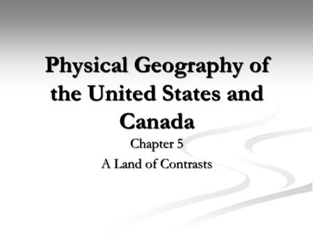 Physical Geography of the United States and Canada Chapter 5 A Land of Contrasts.