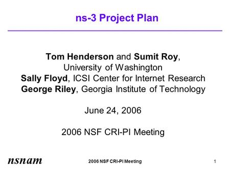 2006 NSF CRI-PI Meeting1 ns-3 Project Plan Tom Henderson and Sumit Roy, University of Washington Sally Floyd, ICSI Center for Internet Research George.