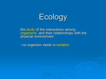 Ecology the study of the interactions among organisms and their relationships with the physical environment no organism exists in isolation no organism.