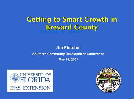 A Community Journey Getting to Smart Growth in Brevard County Jim Fletcher Southern Community Development Conference May 19, 2003.