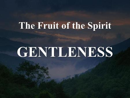 The Fruit of the Spirit GENTLENESS. Galatians 5:22-23 But the fruit of the Spirit is love, joy, peace, patience, kindness, goodness, faithfulness, gentleness,