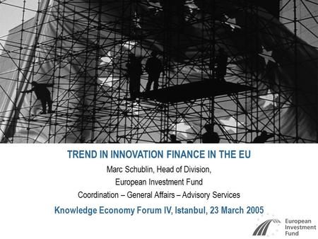 TREND IN INNOVATION FINANCE IN THE EU Marc Schublin, Head of Division, European Investment Fund Coordination – General Affairs – Advisory Services Knowledge.