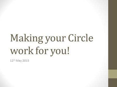 Making your Circle work for you! 12 th May 2015. Making your Circle work for you! Empowering us as disabled people to manage our budgets and run our companies.