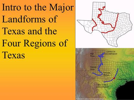 Intro to the Major Landforms of Texas and the Four Regions of Texas BALCONES ESCARPMENT CAPROCK ESCARPMENT Coastal Plains Edwards Plateau High Plains Permian.
