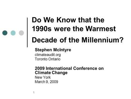 1 Do We Know that the 1990s were the Warmest Decade of the Millennium? Stephen McIntyre climateaudit.org Toronto Ontario 2009 International Conference.