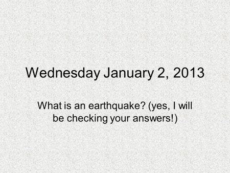 Wednesday January 2, 2013 What is an earthquake? (yes, I will be checking your answers!)