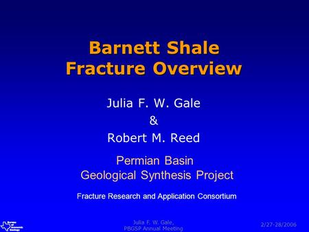 A a 2/27-28/2006 Julia F. W. Gale, PBGSP Annual Meeting Barnett Shale Fracture Overview Julia F. W. Gale & Robert M. Reed Permian Basin Geological Synthesis.