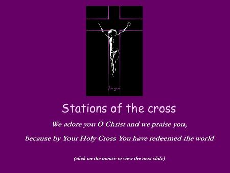 Stations of the cross We adore you O Christ and we praise you, because by Your Holy Cross You have redeemed the world (click on the mouse to view the next.