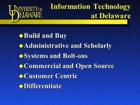 Information Technology at Delaware u Build and Buy u Administrative and Scholarly u Systems and Bolt-ons u Commercial and Open Source u Customer Centric.