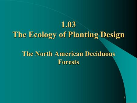 1 1.03 The Ecology of Planting Design The North American Deciduous Forests.