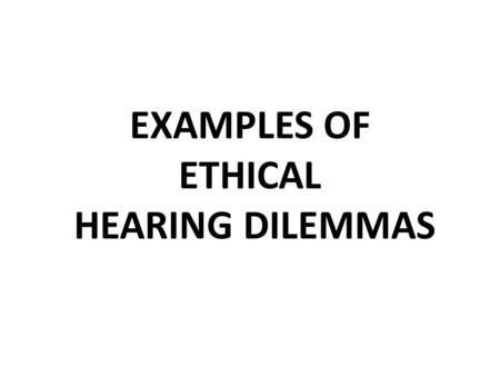EXAMPLES OF ETHICAL HEARING DILEMMAS. CASE 1 The client bought a pair hearing aids 6 months ago, from a different practice. Basic 3 channel ITEs and still.