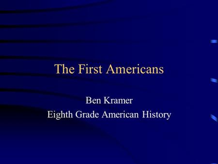The First Americans Ben Kramer Eighth Grade American History.