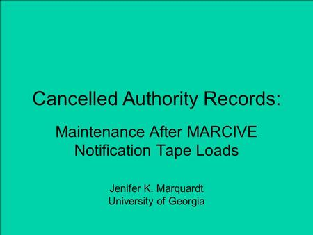 Cancelled Authority Records: Maintenance After MARCIVE Notification Tape Loads Jenifer K. Marquardt University of Georgia.