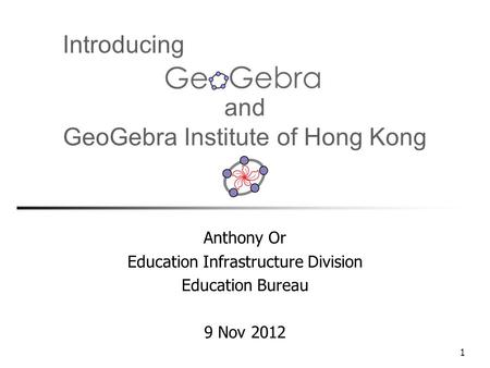 1 and GeoGebra Institute of Hong Kong Anthony Or Education Infrastructure Division Education Bureau 9 Nov 2012 Introducing.