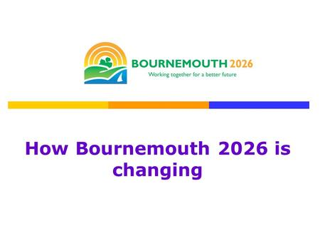 How Bournemouth 2026 is changing. Bob Boulton Chair of Bournemouth 2026 Partnership Debbie Clifton Bournemouth 2026 Development Manager.