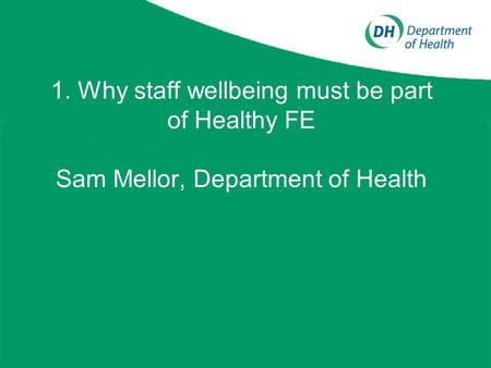 1. Why staff wellbeing must be part of Healthy FE Sam Mellor, Department of Health.