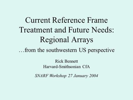 Current Reference Frame Treatment and Future Needs: Regional Arrays SNARF Workshop 27 January 2004 Rick Bennett Harvard-Smithsonian CfA …from the southwestern.