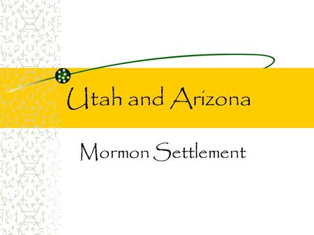 Utah and Arizona Mormon Settlement. A Persecuted Group Founded in New York – persecuted by their neighbors. Many offended by Mormons' teachings (polygamy)