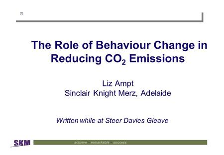 [1] The Role of Behaviour Change in Reducing CO 2 Emissions Liz Ampt Sinclair Knight Merz, Adelaide Written while at Steer Davies Gleave.