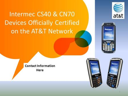 1 Intermec CS40 & CN70 Devices Officially Certified on the AT&T Network Contact Information Here.