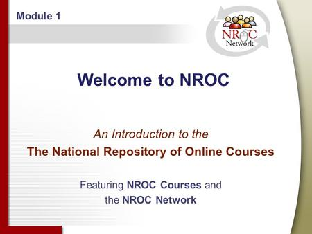 Welcome to NROC An Introduction to the The National Repository of Online Courses Featuring NROC Courses and the NROC Network Module 1.