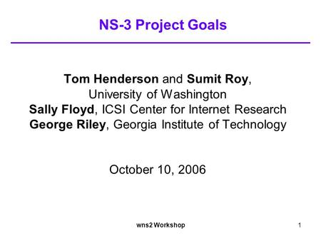 Wns2 Workshop1 NS-3 Project Goals Tom Henderson and Sumit Roy, University of Washington Sally Floyd, ICSI Center for Internet Research George Riley, Georgia.