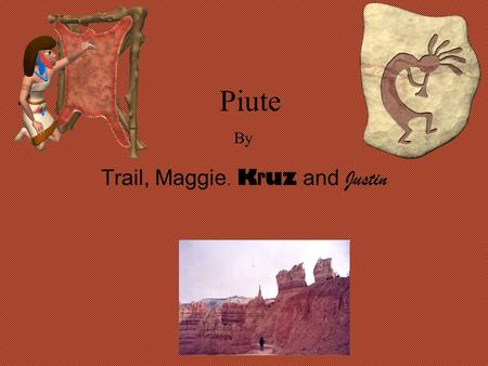 Piute Trail, Maggie, K r uz and Justin By Geographical Location The Piute lived in the Southern Great basin of Utah.