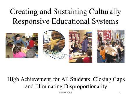 March 20081 Creating and Sustaining Culturally Responsive Educational Systems High Achievement for All Students, Closing Gaps and Eliminating Disproportionality.