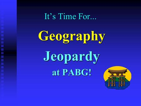 It's Time For... Geography Jeopardy at PABG! Jeopardy $100 $200 $300 $400 $500 $100 $200 $300 $400 $500 $100 $200 $300 $400 $500 $100 $200 $300 $400.