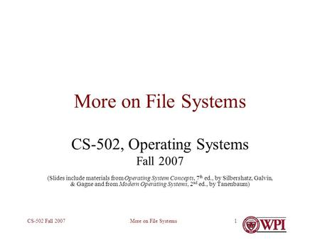More on File SystemsCS-502 Fall 20071 More on File Systems CS-502, Operating Systems Fall 2007 (Slides include materials from Operating System Concepts,