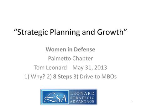 """Strategic Planning and Growth"" Women in Defense Palmetto Chapter Tom Leonard May 31, 2013 1) Why? 2) 8 Steps 3) Drive to MBOs 1."