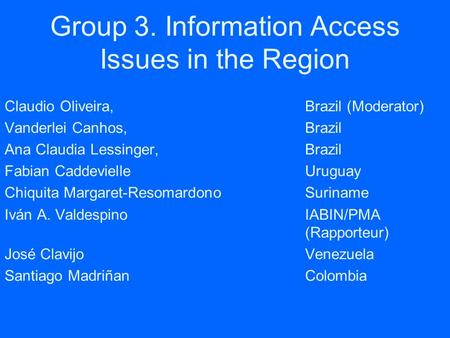 Group 3. Information Access Issues in the Region Claudio Oliveira,Brazil (Moderator) Vanderlei Canhos, Brazil Ana Claudia Lessinger, Brazil Fabian CaddevielleUruguay.