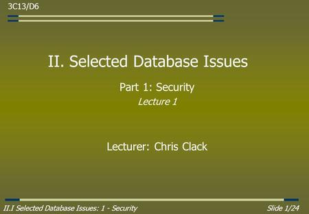 II.I Selected Database Issues: 1 - SecuritySlide 1/24 II. Selected Database Issues Part 1: Security Lecture 1 Lecturer: Chris Clack 3C13/D6.