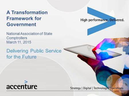 A Transformation Framework for Government National Association of State Comptrollers March 11, 2015 Delivering Public Service for the Future.