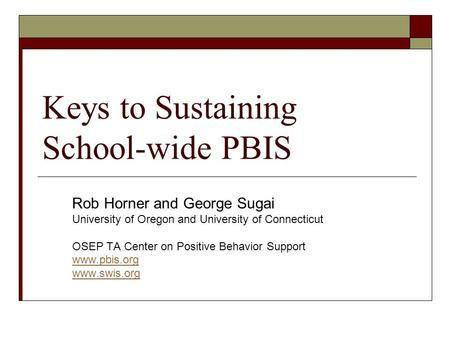 Keys to Sustaining School-wide PBIS Rob Horner and George Sugai University of Oregon and University of Connecticut OSEP TA Center on Positive Behavior.
