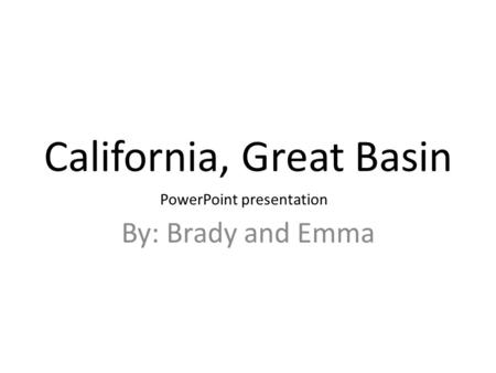 California, Great Basin By: Brady and Emma PowerPoint presentation.