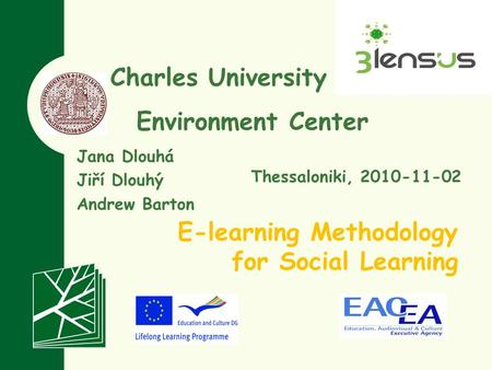 Charles University in Prague Environment Center E-learning Methodology for Social Learning Jana Dlouhá Jiří Dlouhý Andrew Barton Thessaloniki, 2010-11-02.
