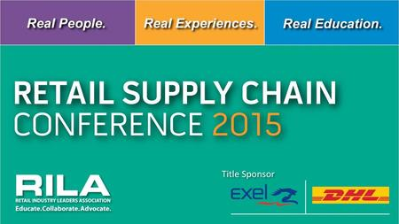 RETAIL SUPPLY CHAIN CONFERENCE 2015 Title Sponsor Real People. Real Experiences. Real Education. Title Sponsor RETAIL SUPPLY CHAIN CONFERENCE 2015.