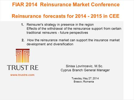 Www.trustre.com FIAR 2014 Reinsurance Market Conference Reinsurance forecasts for 2014 - 2015 in CEE 1. Reinsurer's strategy in presence in the region.