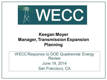 Keegan Moyer Manager, Transmission Expansion Planning WECC Response to DOE Quadrennial Energy Review June 19, 2014 San Francisco, CA.