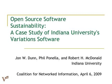 Open Source Software Sustainability: A Case Study of Indiana University's Variations Software Jon W. Dunn, Phil Ponella, and Robert H. McDonald Indiana.
