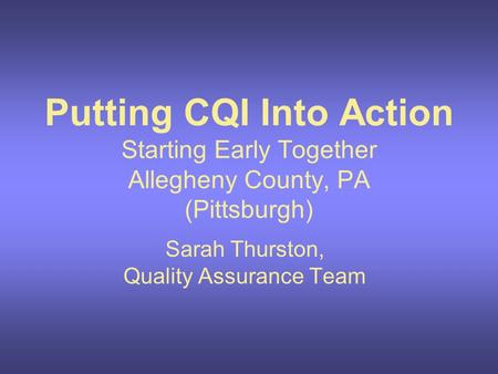 Putting CQI Into Action Starting Early Together Allegheny County, PA (Pittsburgh) Sarah Thurston, Quality Assurance Team.