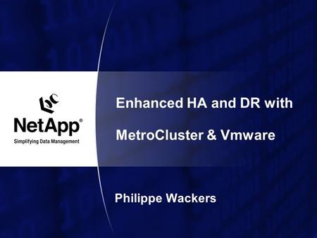 Enhanced HA and DR with MetroCluster & Vmware Philippe Wackers.