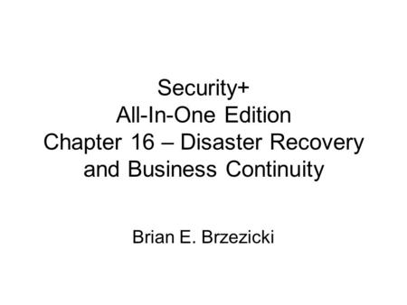 Security+ All-In-One Edition Chapter 16 – Disaster Recovery and Business Continuity Brian E. Brzezicki.